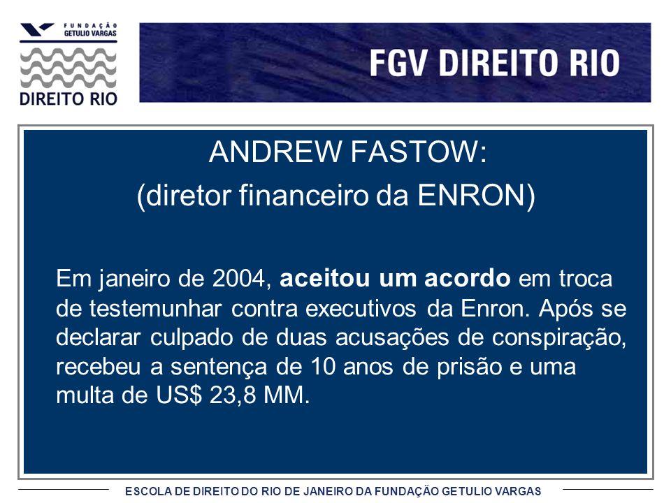 ESCOLA DE DIREITO DO RIO DE JANEIRO DA FUNDAÇÃO GETULIO VARGAS ANDREW FASTOW: (diretor financeiro da ENRON) Em janeiro de 2004, aceitou um acordo em troca de testemunhar contra executivos da Enron.