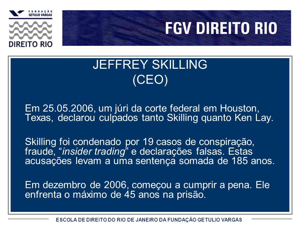 ESCOLA DE DIREITO DO RIO DE JANEIRO DA FUNDAÇÃO GETULIO VARGAS JEFFREY SKILLING (CEO) Em 25.05.2006, um júri da corte federal em Houston, Texas, declarou culpados tanto Skilling quanto Ken Lay.