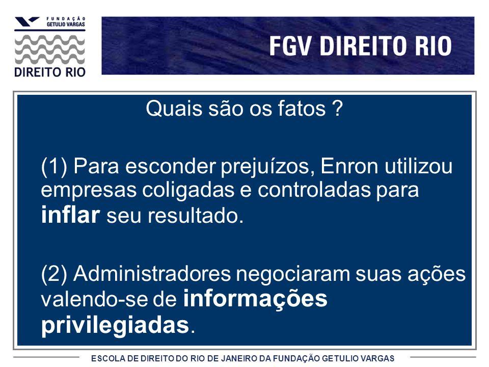ESCOLA DE DIREITO DO RIO DE JANEIRO DA FUNDAÇÃO GETULIO VARGAS Quais são os fatos ? (1) Para esconder prejuízos, Enron utilizou empresas coligadas e c