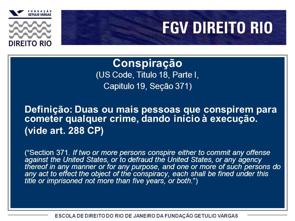 ESCOLA DE DIREITO DO RIO DE JANEIRO DA FUNDAÇÃO GETULIO VARGAS Conspiração (US Code, Titulo 18, Parte I, Capitulo 19, Seção 371) Definição: Duas ou mais pessoas que conspirem para cometer qualquer crime, dando início à execução.
