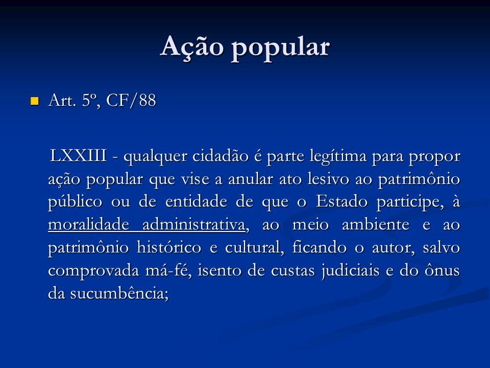 Ação popular Art. 5º, CF/88 Art. 5º, CF/88 LXXIII - qualquer cidadão é parte legítima para propor ação popular que vise a anular ato lesivo ao patrimô