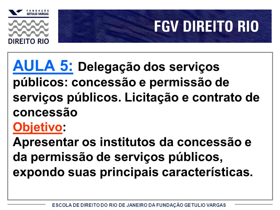 ESCOLA DE DIREITO DO RIO DE JANEIRO DA FUNDAÇÃO GETULIO VARGAS AULA 5: Delegação dos serviços públicos: concessão e permissão de serviços públicos. Li