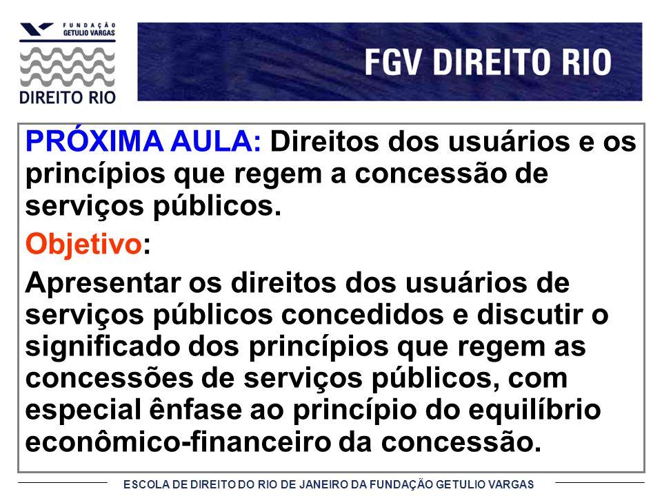 ESCOLA DE DIREITO DO RIO DE JANEIRO DA FUNDAÇÃO GETULIO VARGAS PRÓXIMA AULA: Direitos dos usuários e os princípios que regem a concessão de serviços p