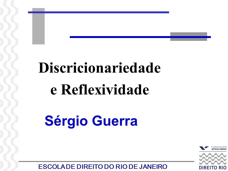 ESCOLA DE DIREITO DO RIO DE JANEIRO Discricionariedade e Reflexividade Sérgio Guerra