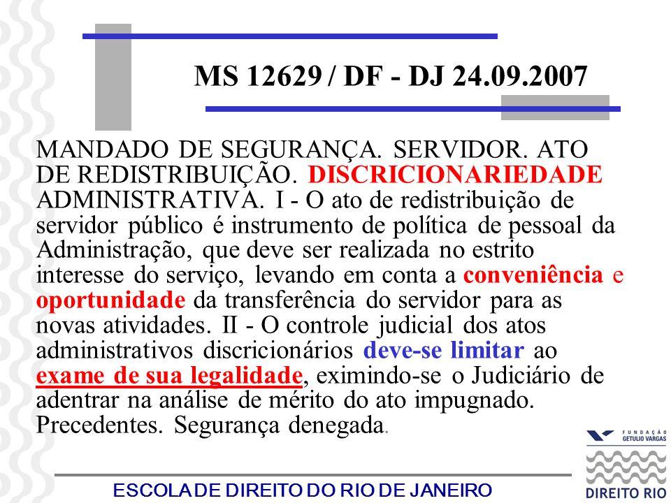 ESCOLA DE DIREITO DO RIO DE JANEIRO MS 12629 / DF - DJ 24.09.2007 MANDADO DE SEGURANÇA. SERVIDOR. ATO DE REDISTRIBUIÇÃO. DISCRICIONARIEDADE ADMINISTRA