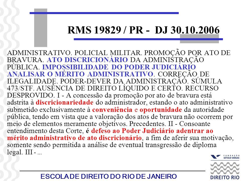 ESCOLA DE DIREITO DO RIO DE JANEIRO RMS 19829 / PR - DJ 30.10.2006 ADMINISTRATIVO. POLICIAL MILITAR. PROMOÇÃO POR ATO DE BRAVURA. ATO DISCRICIONÁRIO D
