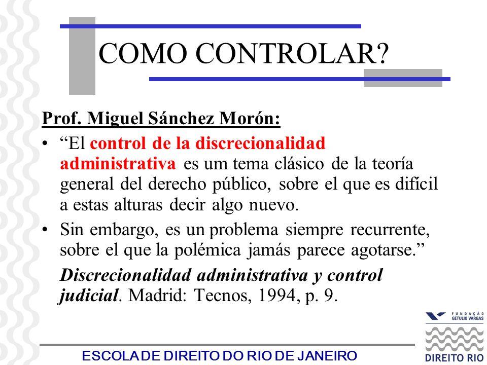 ESCOLA DE DIREITO DO RIO DE JANEIRO COMO CONTROLAR? Prof. Miguel Sánchez Morón: El control de la discrecionalidad administrativa es um tema clásico de