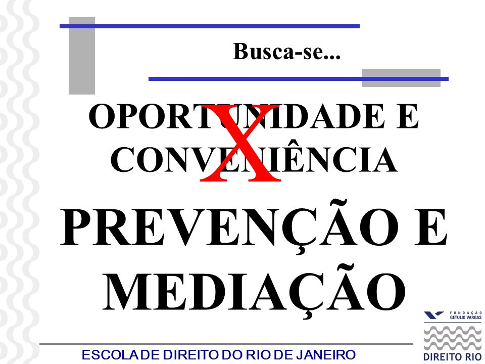 ESCOLA DE DIREITO DO RIO DE JANEIRO Busca-se... OPORTUNIDADE E CONVENIÊNCIA PREVENÇÃO E MEDIAÇÃO X