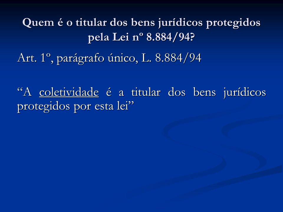 Quem é o titular dos bens jurídicos protegidos pela Lei nº 8.884/94? Art. 1º, parágrafo único, L. 8.884/94 A coletividade é a titular dos bens jurídic