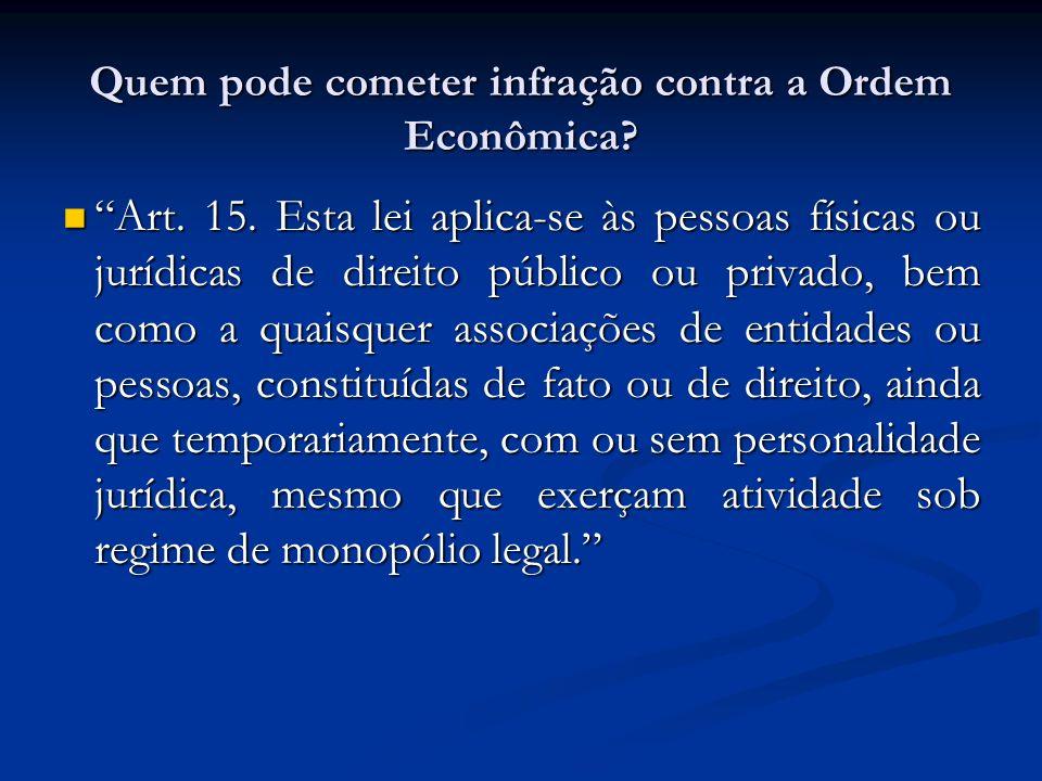 Quem pode cometer infração contra a Ordem Econômica? Art. 15. Esta lei aplica-se às pessoas físicas ou jurídicas de direito público ou privado, bem co