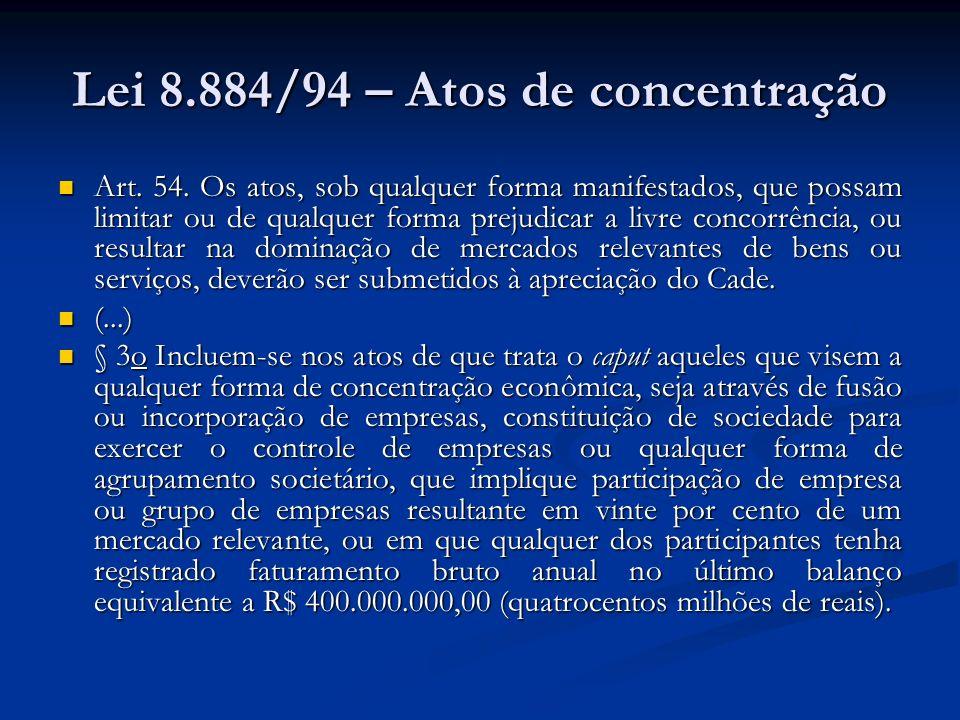 Lei 8.884/94 – Atos de concentração Art. 54. Os atos, sob qualquer forma manifestados, que possam limitar ou de qualquer forma prejudicar a livre conc
