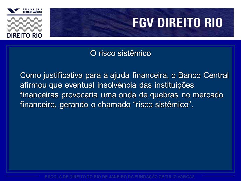 ESCOLA DE DIREITO DO RIO DE JANEIRO DA FUNDAÇÃO GETULIO VARGAS O risco sistêmico Como justificativa para a ajuda financeira, o Banco Central afirmou q