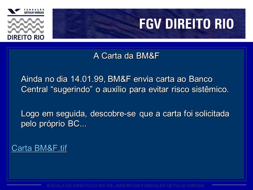 ESCOLA DE DIREITO DO RIO DE JANEIRO DA FUNDAÇÃO GETULIO VARGAS A Carta da BM&F Ainda no dia 14.01.99, BM&F envia carta ao Banco Central sugerindo o au