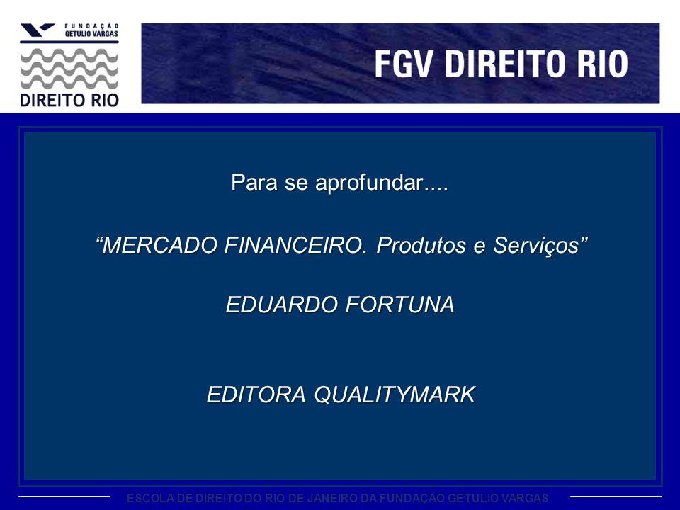 ESCOLA DE DIREITO DO RIO DE JANEIRO DA FUNDAÇÃO GETULIO VARGAS Para se aprofundar.... MERCADO FINANCEIRO. Produtos e Serviços EDUARDO FORTUNA EDITORA