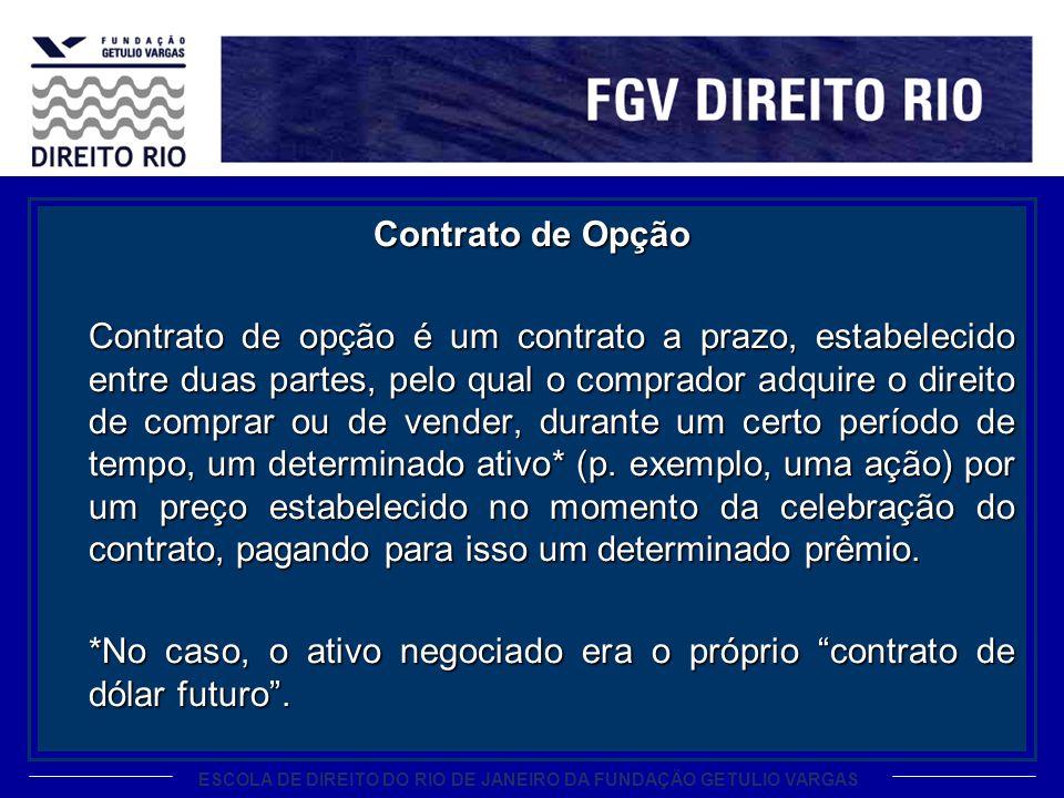ESCOLA DE DIREITO DO RIO DE JANEIRO DA FUNDAÇÃO GETULIO VARGAS Contrato de Opção Contrato de opção é um contrato a prazo, estabelecido entre duas part
