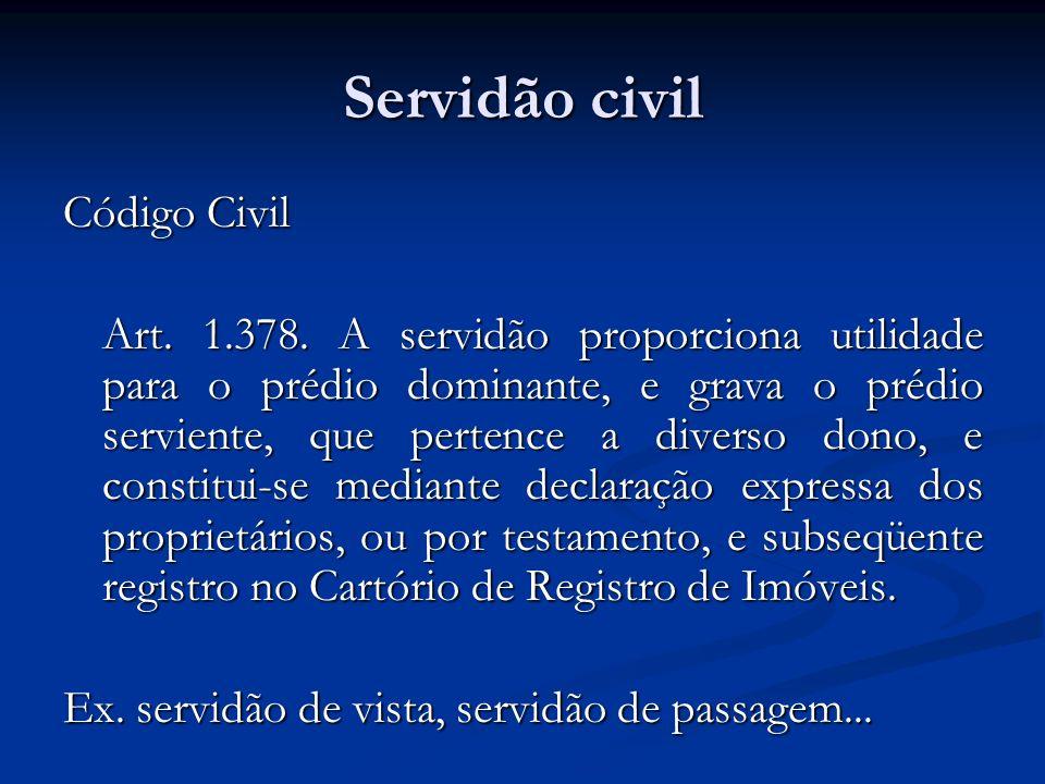 Servidão civil Código Civil Art. 1.378. A servidão proporciona utilidade para o prédio dominante, e grava o prédio serviente, que pertence a diverso d