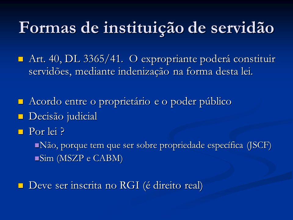 Formas de instituição de servidão Art. 40, DL 3365/41. O expropriante poderá constituir servidões, mediante indenização na forma desta lei. Art. 40, D