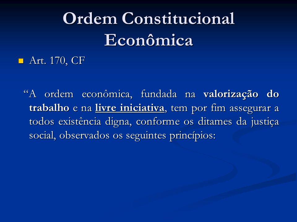 Ordem Constitucional Econômica Art. 170, CF Art. 170, CF A ordem econômica, fundada na valorização do trabalho e na livre iniciativa, tem por fim asse