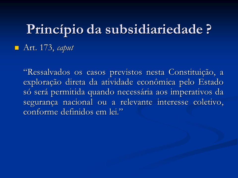 Princípio da subsidiariedade ? Art. 173, caput Art. 173, caput Ressalvados os casos previstos nesta Constituição, a exploração direta da atividade eco