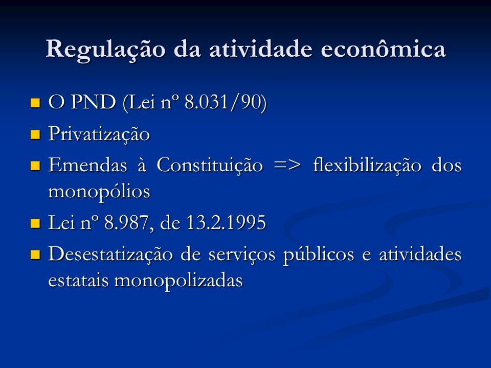 Regulação da atividade econômica O PND (Lei nº 8.031/90) O PND (Lei nº 8.031/90) Privatização Privatização Emendas à Constituição => flexibilização dos monopólios Emendas à Constituição => flexibilização dos monopólios Lei nº 8.987, de 13.2.1995 Lei nº 8.987, de 13.2.1995 Desestatização de serviços públicos e atividades estatais monopolizadas Desestatização de serviços públicos e atividades estatais monopolizadas