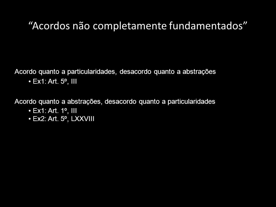 Acordos não completamente fundamentados Acordo quanto a particularidades, desacordo quanto a abstrações Ex1: Art. 5º, III Acordo quanto a abstrações,