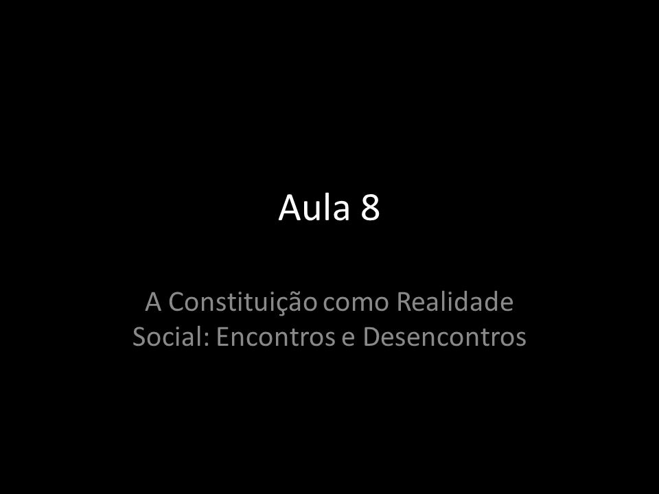 Aula 8 A Constituição como Realidade Social: Encontros e Desencontros