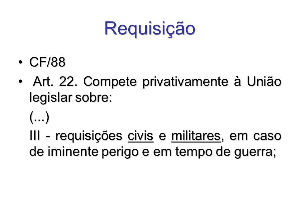 Requisição CF/88CF/88 Art. 22. Compete privativamente à União legislar sobre: Art. 22. Compete privativamente à União legislar sobre:(...) III - requi