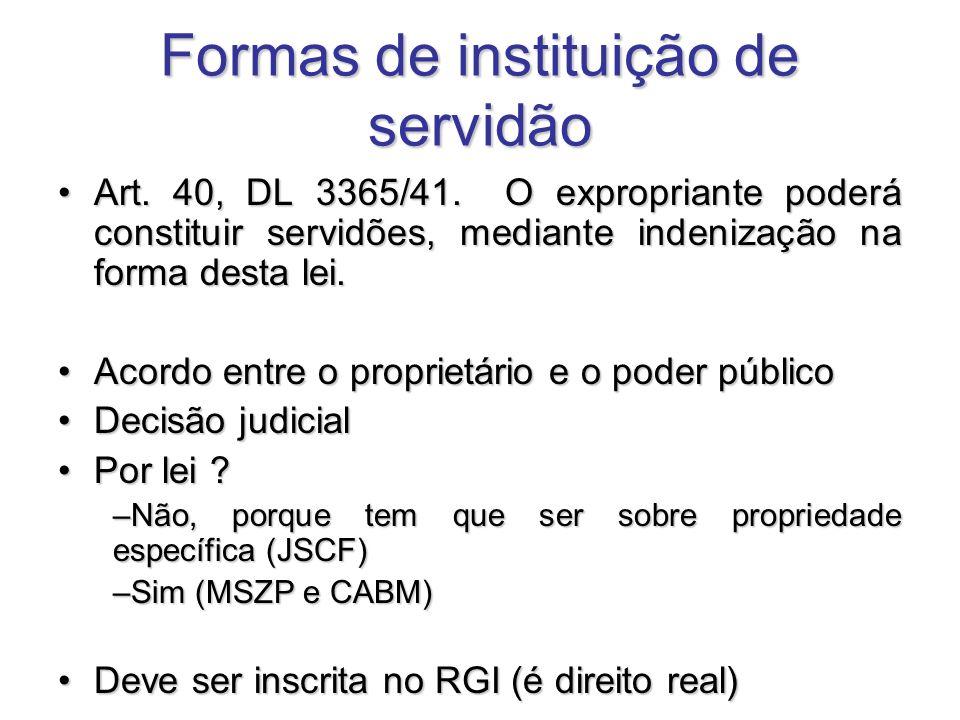 Formas de instituição de servidão Art. 40, DL 3365/41. O expropriante poderá constituir servidões, mediante indenização na forma desta lei.Art. 40, DL