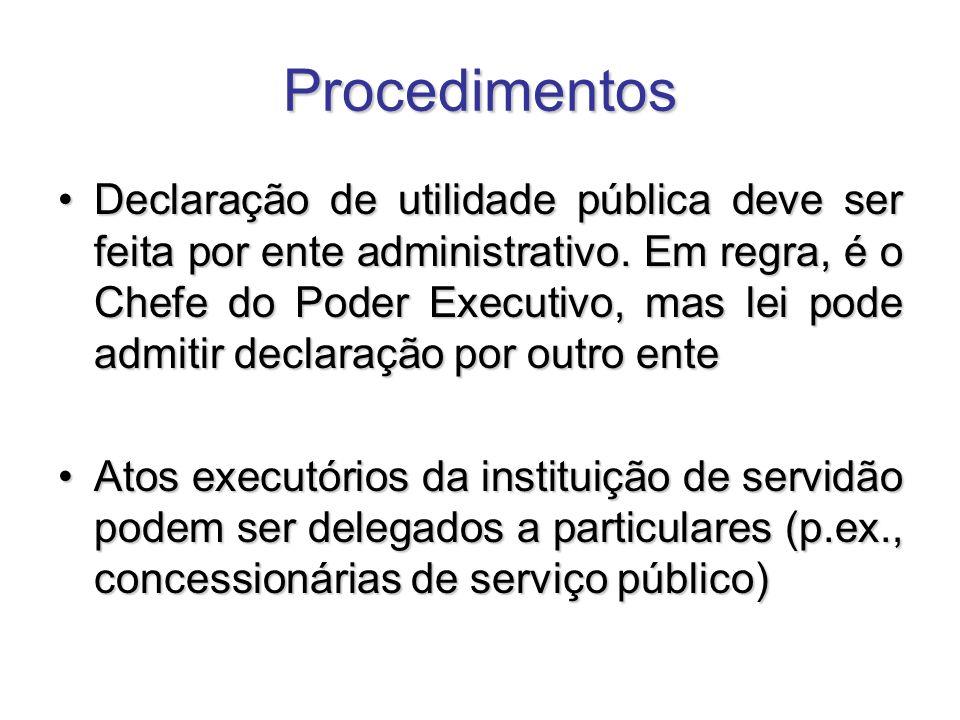 Procedimentos Declaração de utilidade pública deve ser feita por ente administrativo. Em regra, é o Chefe do Poder Executivo, mas lei pode admitir dec