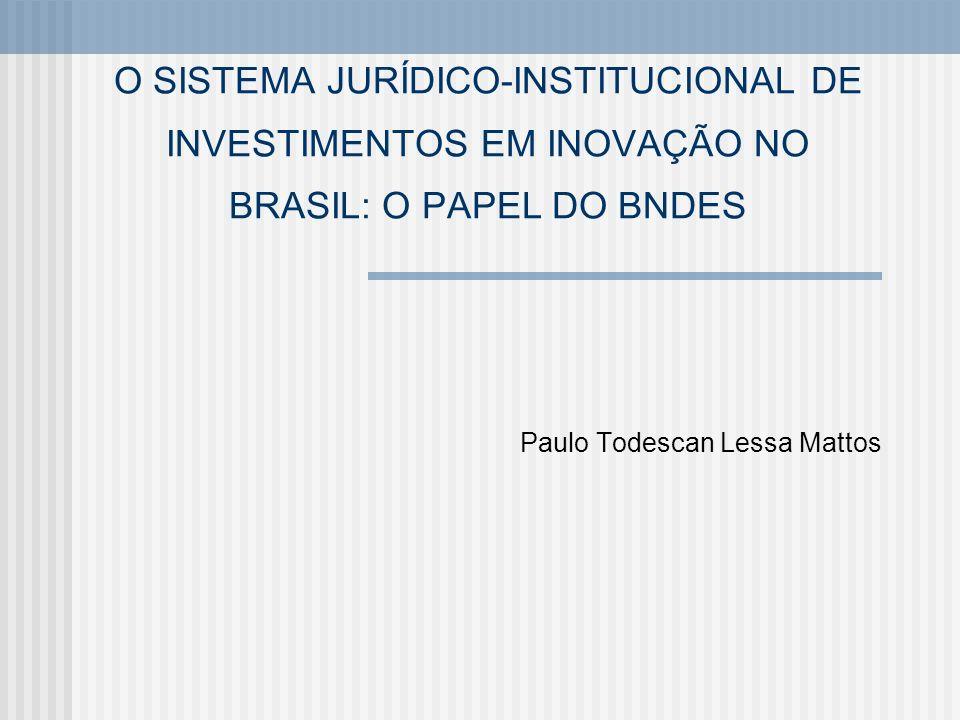 O SISTEMA JURÍDICO-INSTITUCIONAL DE INVESTIMENTOS EM INOVAÇÃO NO BRASIL: O PAPEL DO BNDES Paulo Todescan Lessa Mattos