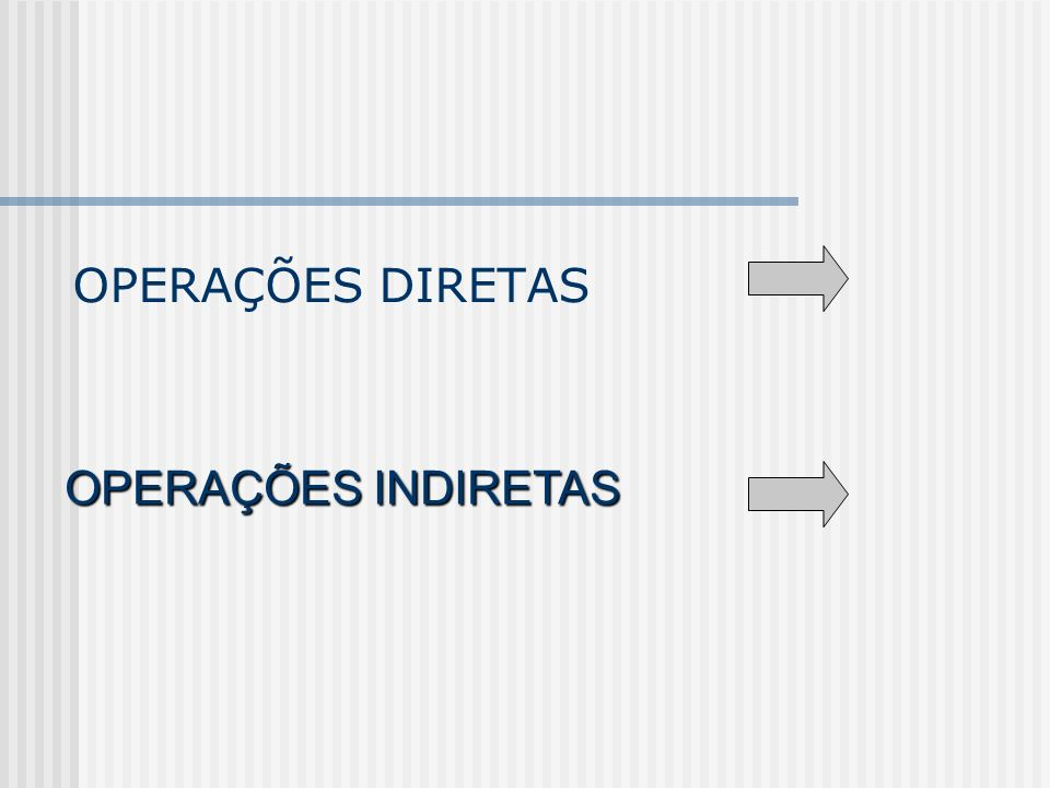 OPERAÇÕES DIRETAS OPERAÇÕES INDIRETAS