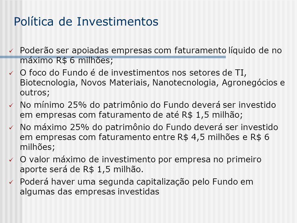 Política de Investimentos Poderão ser apoiadas empresas com faturamento líquido de no máximo R$ 6 milhões; O foco do Fundo é de investimentos nos seto