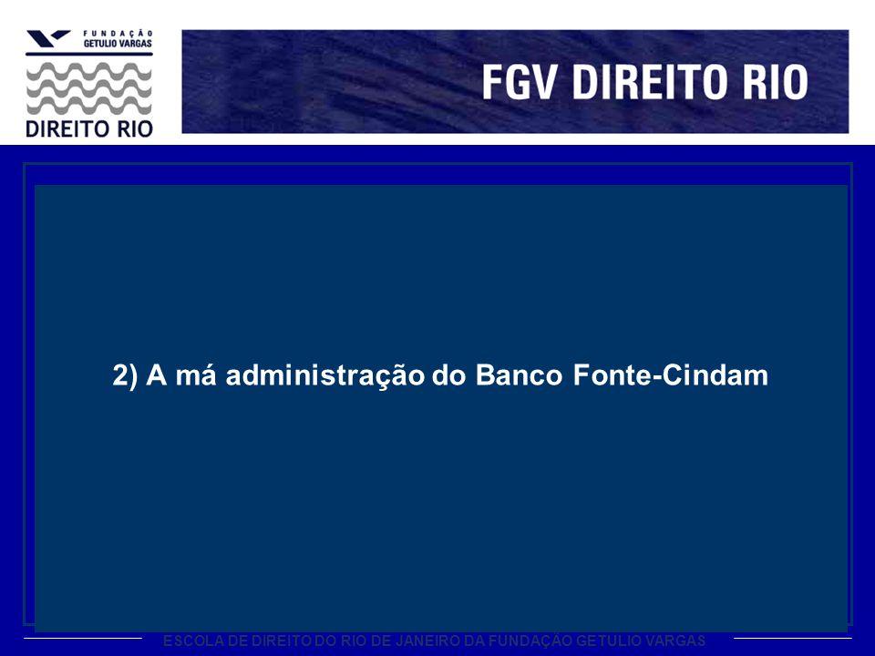 ESCOLA DE DIREITO DO RIO DE JANEIRO DA FUNDAÇÃO GETULIO VARGAS 2) A má administração do Banco Fonte-Cindam