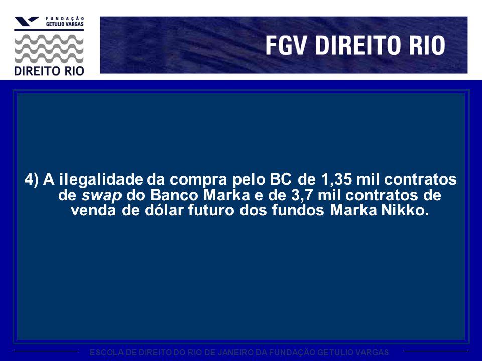 ESCOLA DE DIREITO DO RIO DE JANEIRO DA FUNDAÇÃO GETULIO VARGAS 4) A ilegalidade da compra pelo BC de 1,35 mil contratos de swap do Banco Marka e de 3,
