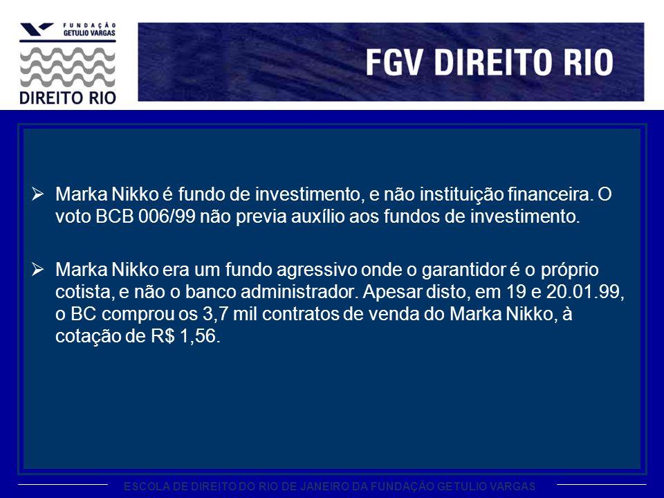 ESCOLA DE DIREITO DO RIO DE JANEIRO DA FUNDAÇÃO GETULIO VARGAS Marka Nikko é fundo de investimento, e não instituição financeira. O voto BCB 006/99 nã