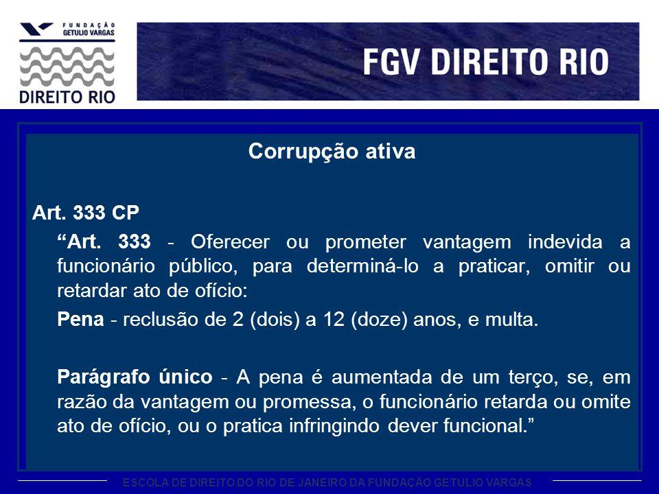 ESCOLA DE DIREITO DO RIO DE JANEIRO DA FUNDAÇÃO GETULIO VARGAS Corrupção ativa Art. 333 CP Art. 333 - Oferecer ou prometer vantagem indevida a funcion