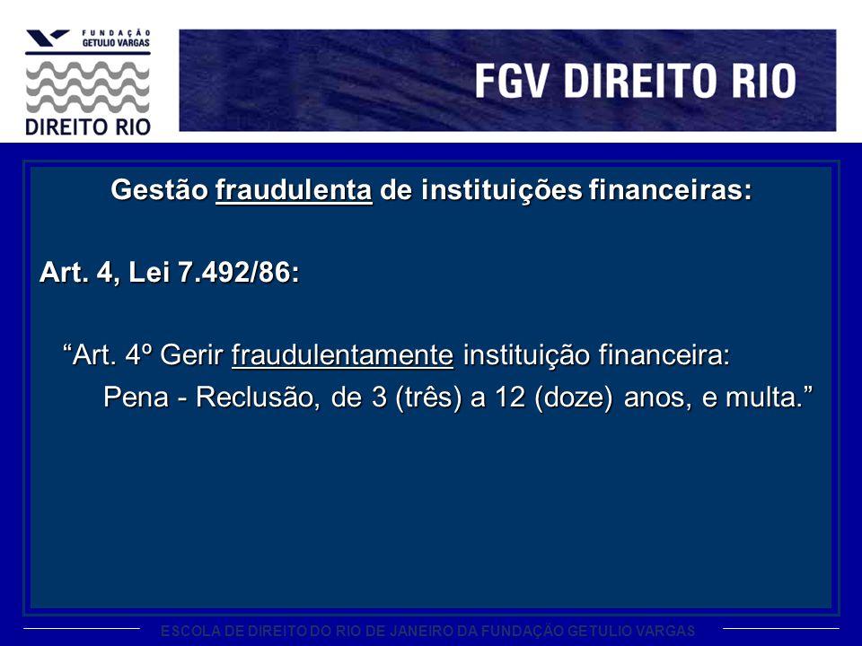 ESCOLA DE DIREITO DO RIO DE JANEIRO DA FUNDAÇÃO GETULIO VARGAS Gestão fraudulenta de instituições financeiras: Art. 4, Lei 7.492/86: Art. 4º Gerir fra