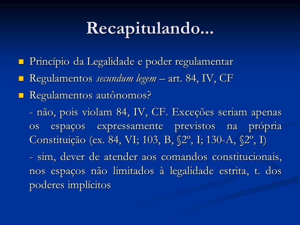 Recapitulando... Princípio da Legalidade e poder regulamentar Princípio da Legalidade e poder regulamentar Regulamentos secundum legem – art. 84, IV,