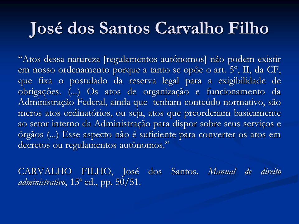 José dos Santos Carvalho Filho Atos dessa natureza [regulamentos autônomos] não podem existir em nosso ordenamento porque a tanto se opõe o art. 5º, I