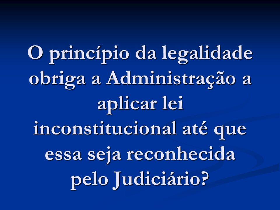 O princípio da legalidade obriga a Administração a aplicar lei inconstitucional até que essa seja reconhecida pelo Judiciário?