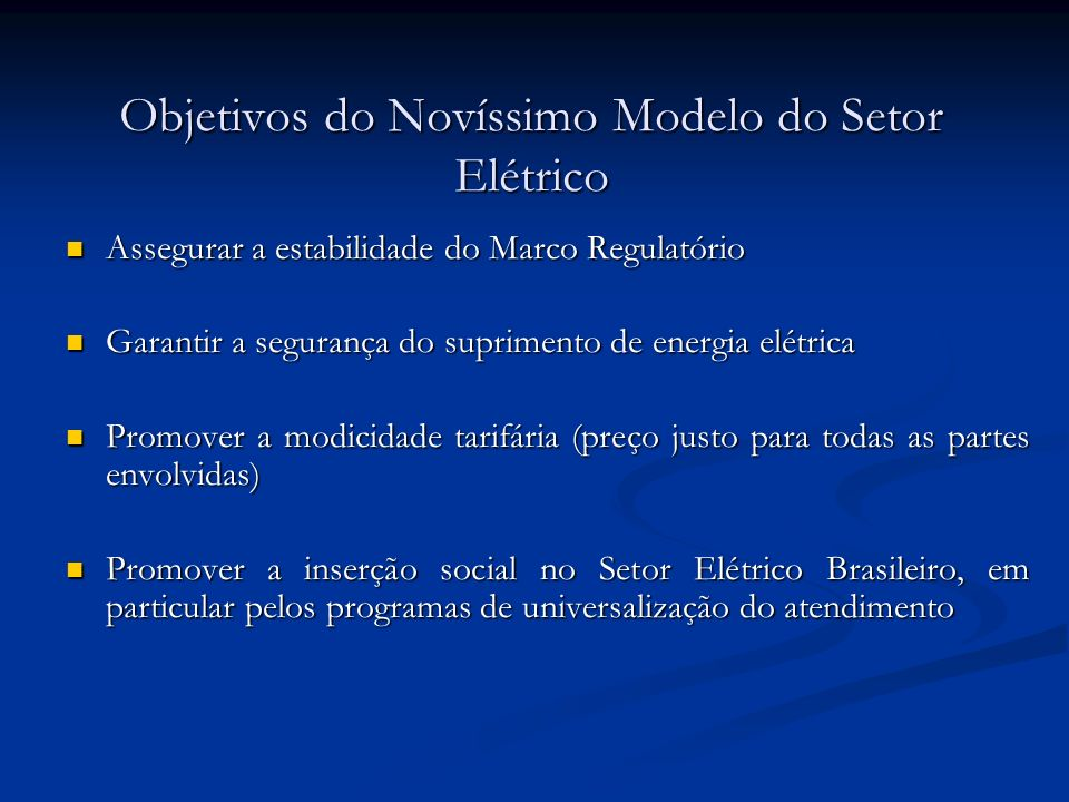 Objetivos do Novíssimo Modelo do Setor Elétrico Assegurar a estabilidade do Marco Regulatório Assegurar a estabilidade do Marco Regulatório Garantir a