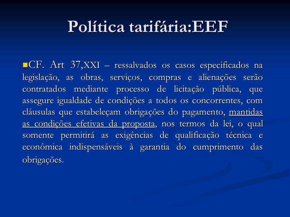 Política tarifária:EEF CF. Art 37, XXI – ressalvados os casos especificados na legislação, as obras, serviços, compras e alienações serão contratados
