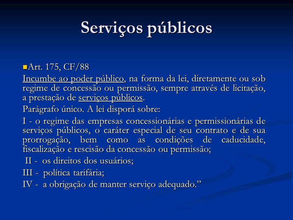 Serviços públicos Art. 175, CF/88 Art. 175, CF/88 Incumbe ao poder público, na forma da lei, diretamente ou sob regime de concessão ou permissão, semp