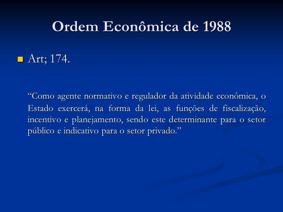 Ordem Econômica de 1988 Art; 174. Art; 174. Como agente normativo e regulador da atividade econômica, o Estado exercerá, na forma da lei, as funções d