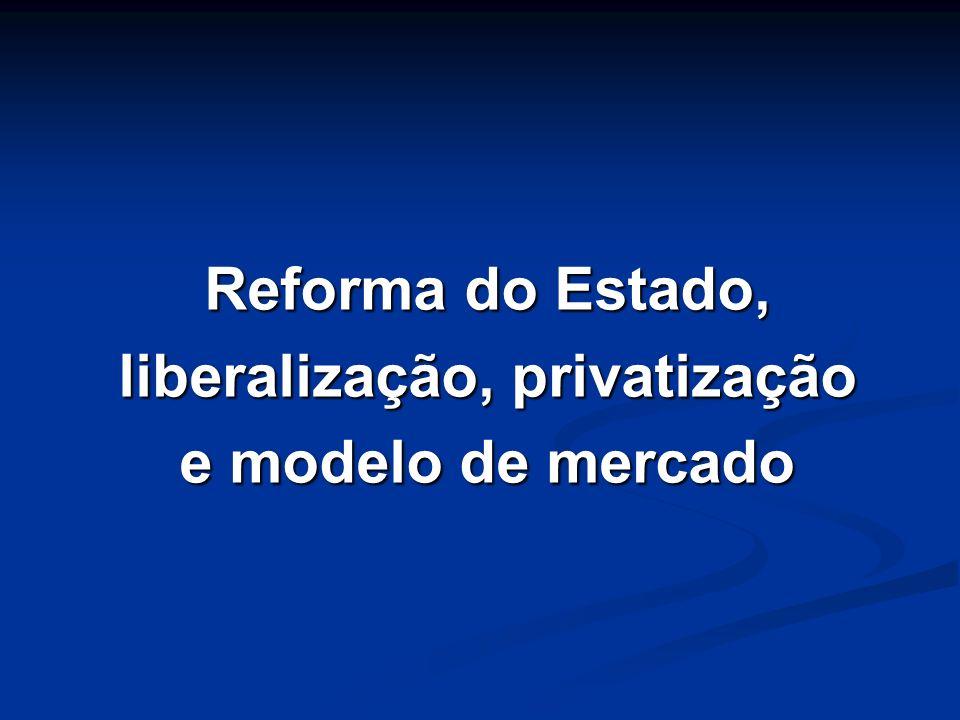 Reforma do Estado, liberalização, privatização e modelo de mercado