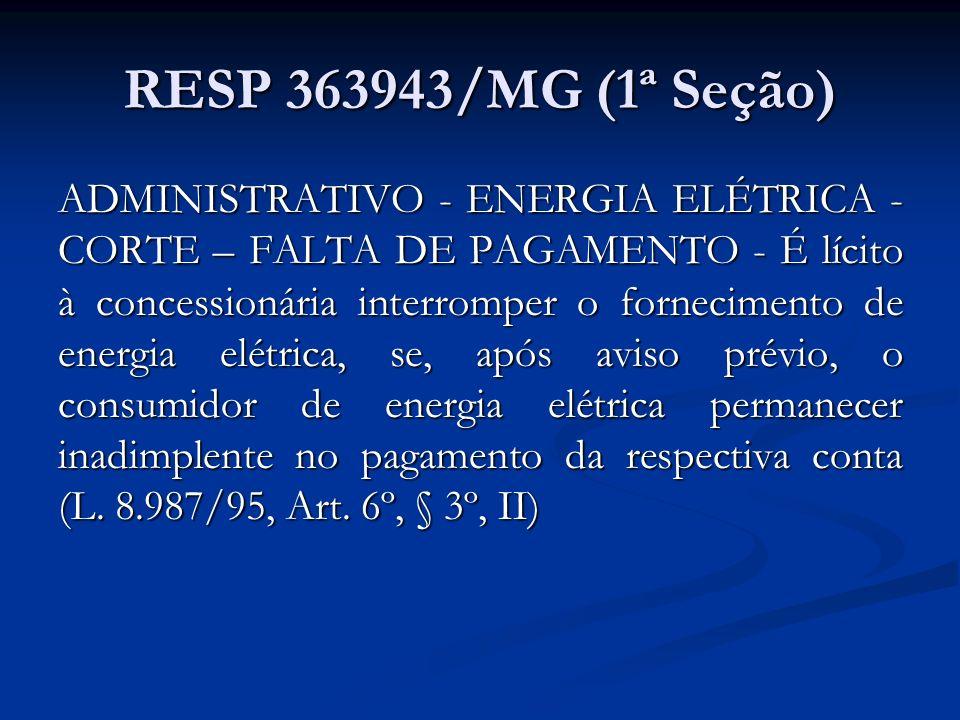 RESP 363943/MG (1ª Seção) ADMINISTRATIVO - ENERGIA ELÉTRICA - CORTE – FALTA DE PAGAMENTO - É lícito à concessionária interromper o fornecimento de ene