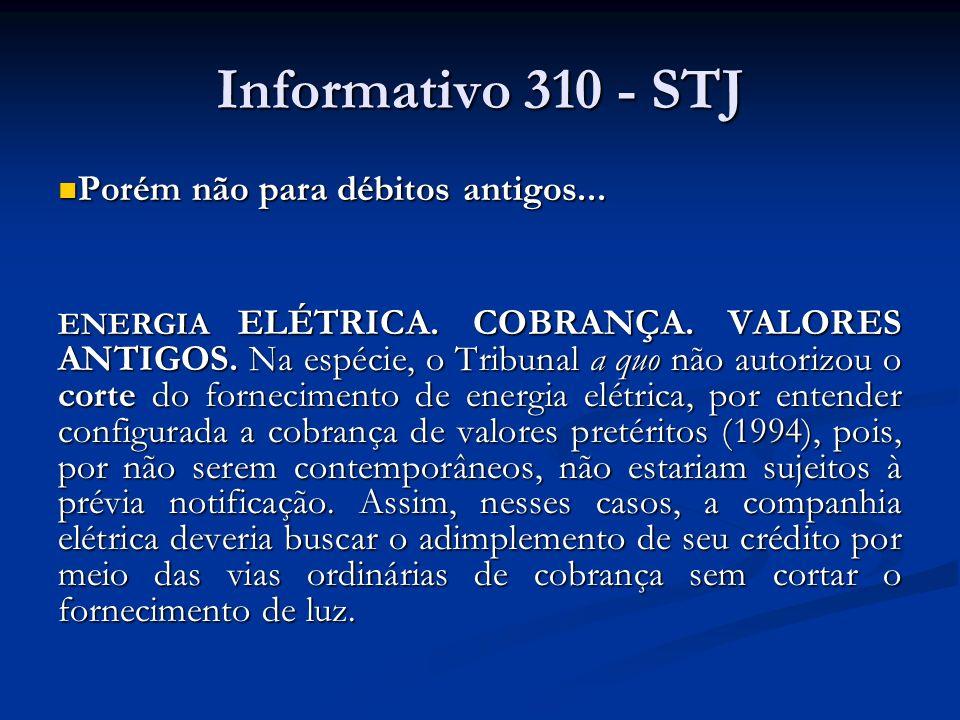 Informativo 310 - STJ Porém não para débitos antigos... Porém não para débitos antigos... ENERGIA ELÉTRICA. COBRANÇA. VALORES ANTIGOS. Na espécie, o T