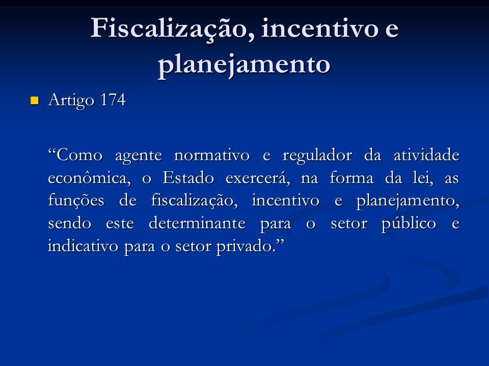 Fiscalização, incentivo e planejamento Artigo 174 Artigo 174 Como agente normativo e regulador da atividade econômica, o Estado exercerá, na forma da lei, as funções de fiscalização, incentivo e planejamento, sendo este determinante para o setor público e indicativo para o setor privado.