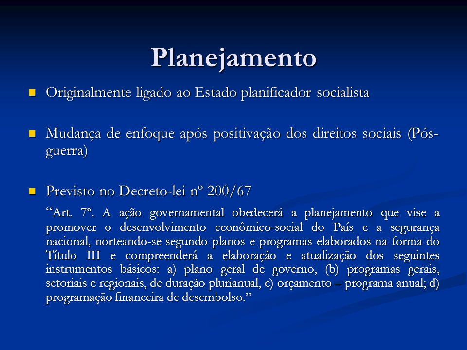 Planejamento Originalmente ligado ao Estado planificador socialista Originalmente ligado ao Estado planificador socialista Mudança de enfoque após positivação dos direitos sociais (Pós- guerra) Mudança de enfoque após positivação dos direitos sociais (Pós- guerra) Previsto no Decreto-lei nº 200/67 Previsto no Decreto-lei nº 200/67 Art.