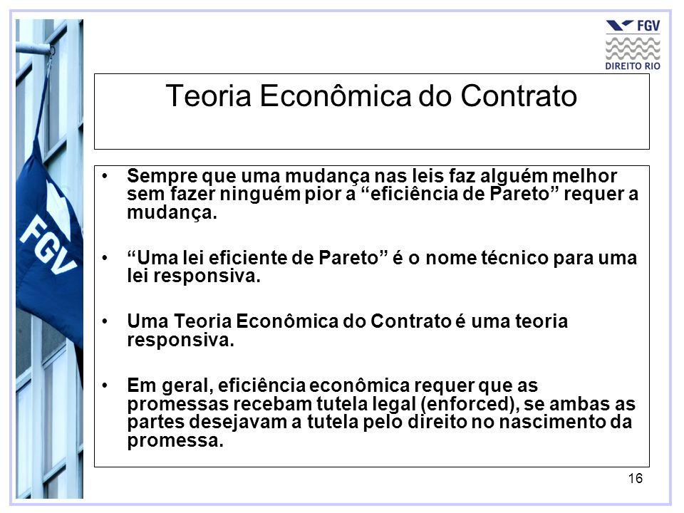 16 Teoria Econômica do Contrato Sempre que uma mudança nas leis faz alguém melhor sem fazer ninguém pior a eficiência de Pareto requer a mudança. Uma